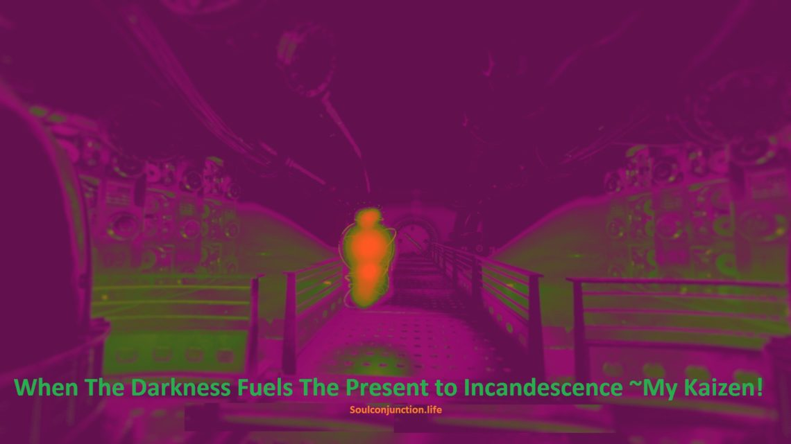 When The Darkness Fuels The Present to Incandescence ~My Kaizen!
